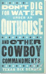 Don't Dig for Water Under An Outhouse ~ And Other Cowboy Commandments ~ Texas Bix Bender